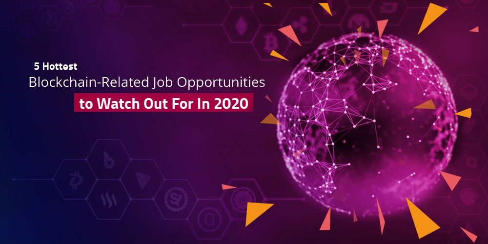 5 Hottest Blockchain-Related Job Opportunities to Watch Out For In 2020