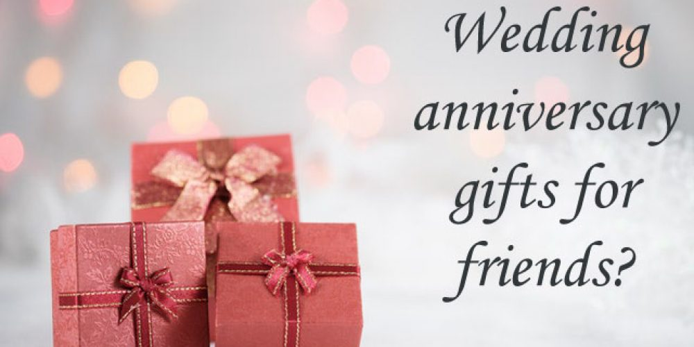 What is the Best Wedding Anniversary Gifts for Friends?