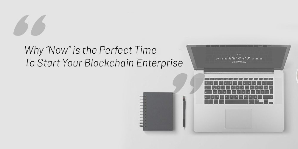 """Why """"Now"""" Is the Perfect Time To Start Your Blockchain Enterprise"""