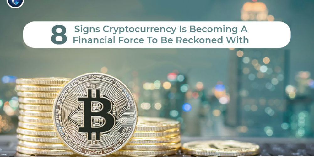 8 Signs Cryptocurrency Is Becoming A Financial Force To Be Reckoned With