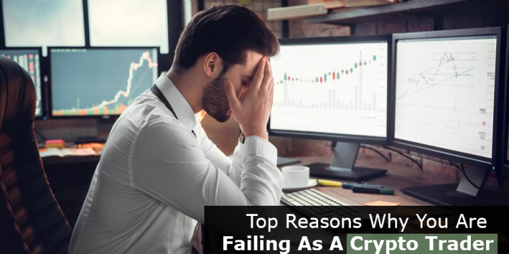 Top Reasons Why You Are Failing As A Crypto Trader